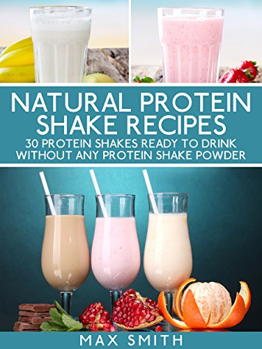 Natural protein shake recipes: 30 protein shakes ready to drink ...