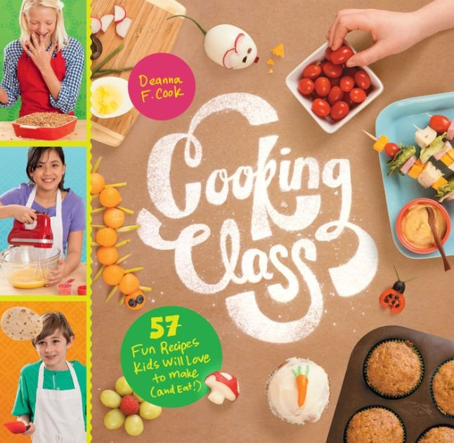 Cooking Class: 57 Fun Recipes Kids Will Love to Make (and Eat ...